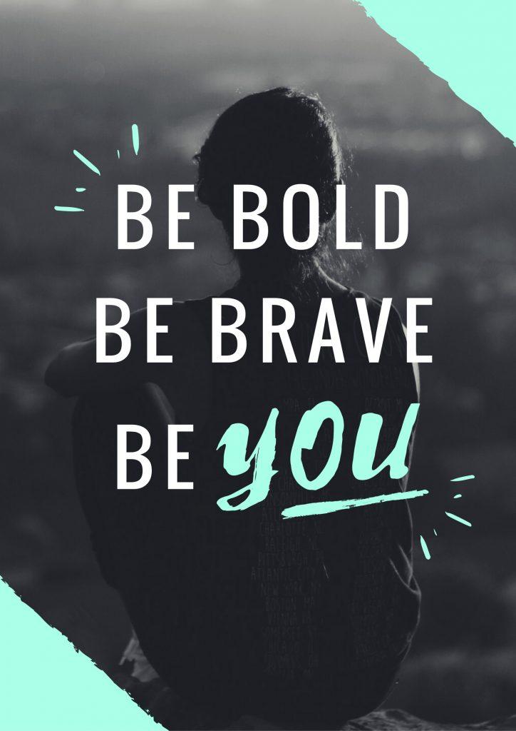 be bold, brave, you